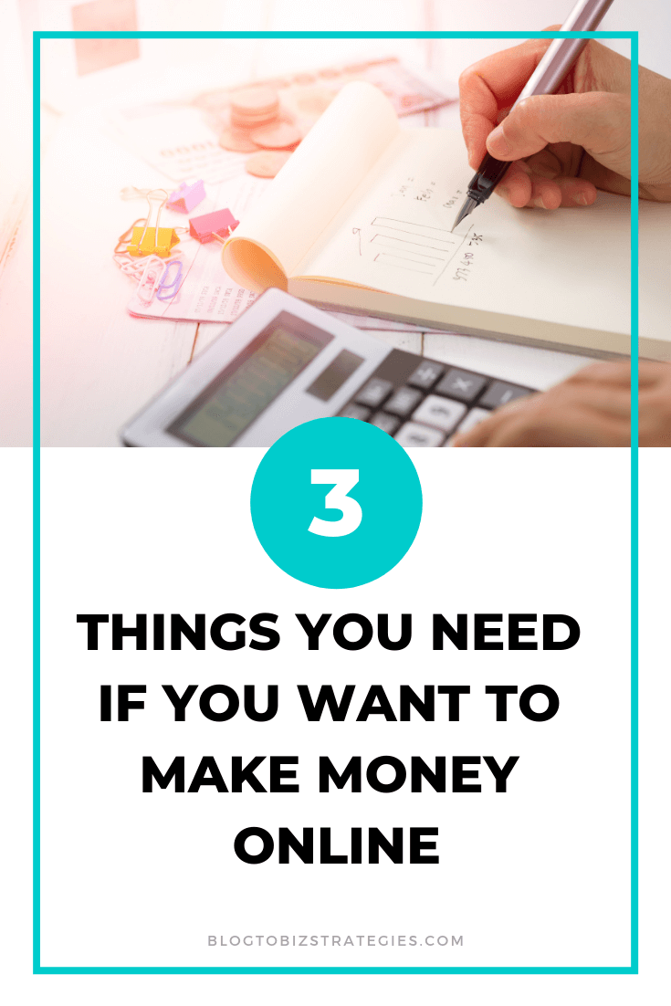 Blog to Biz Strategies | Three Things You Need If You Want To Make Money Online