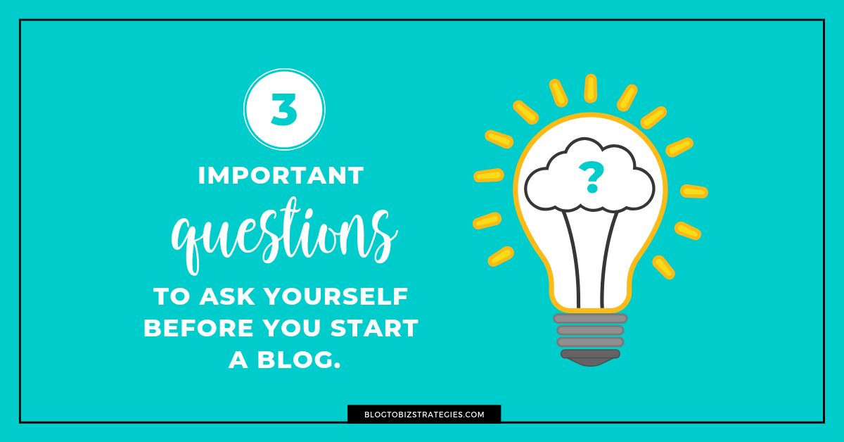 Blog to Biz Strategies | 3 Important Questions To Ask Yourself Before You Start A Blog