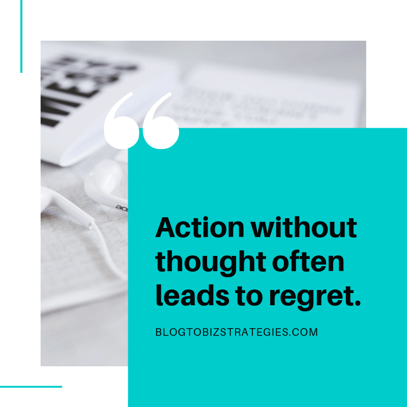 Blog to Biz Strategies | Quote: Action Without Thoughts Often Leads to Regret