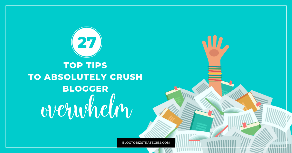 Blog to Biz Strategies | 27 Tips To Absolutely Crush Blogger Overwhelm
