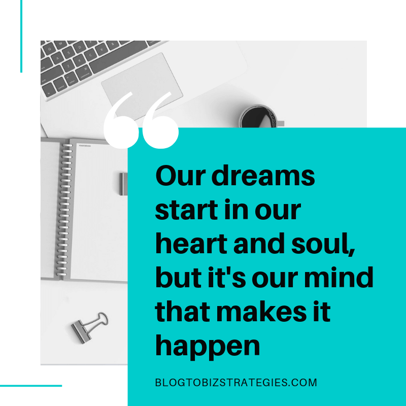 Blog to Biz Strategies | Quote: Our Dreams Start In Our Heart and Soul, But It's Our Mind That Makes It Happen
