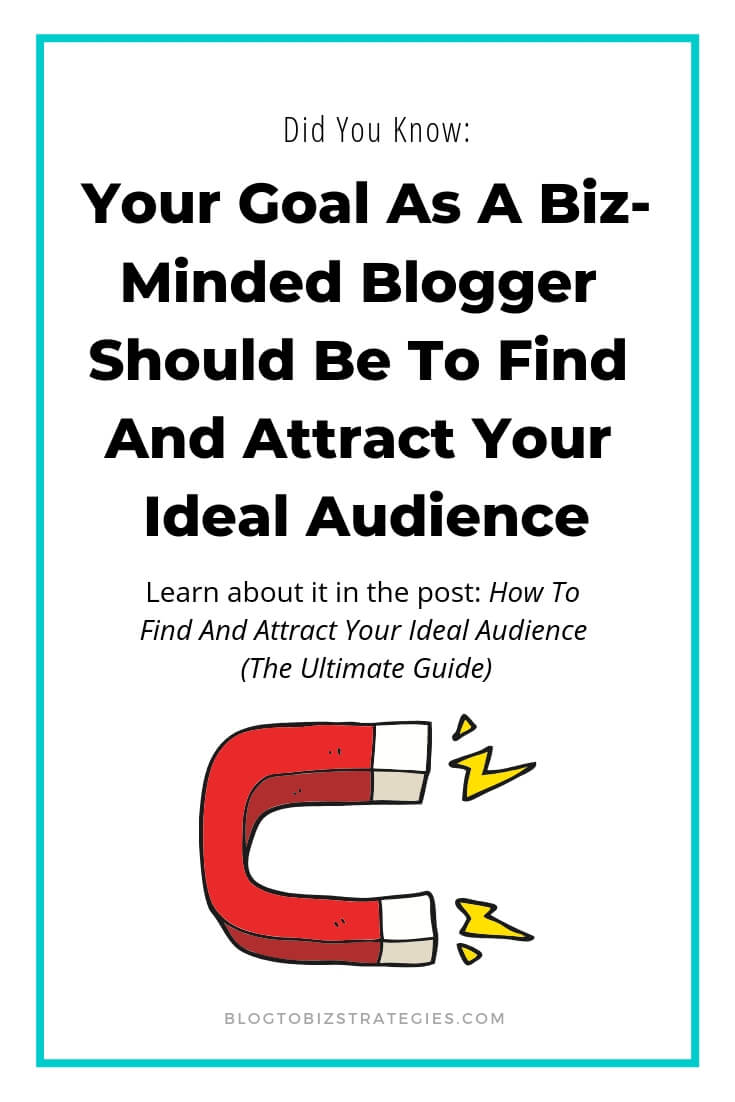 Blog to Biz Strategies | Your Goal As A Business Minded Blogger Is To Find And Attract Your Ideal Audience